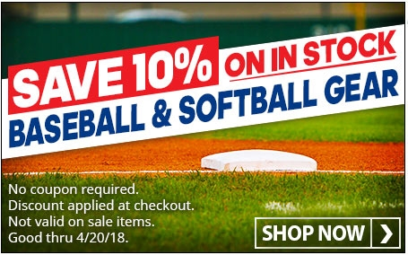 Save 10% on in stock baseball and softball gear. (Offer ends 4/20/18. Not valid on sale items. No coupon required. Discount applied at checkout).